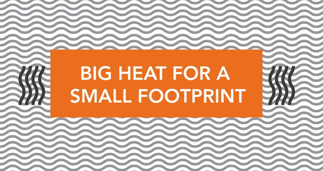 Big Heat for A Small Footprint
